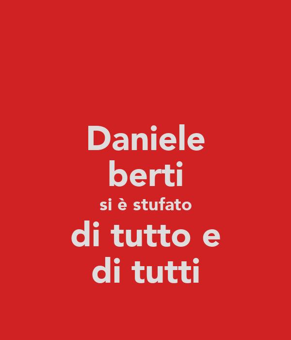 Daniele berti si è stufato di tutto e di tutti
