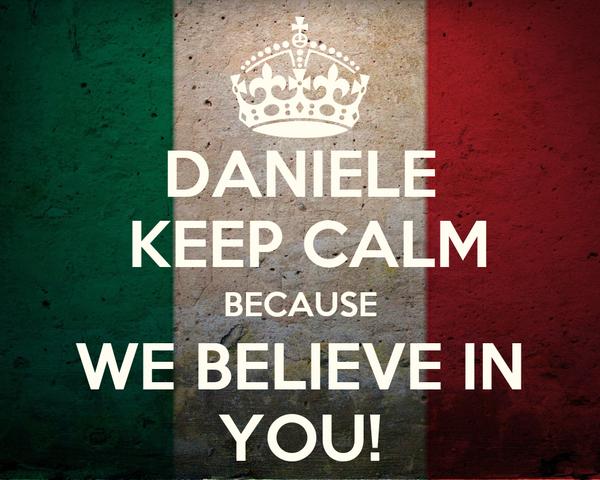 DANIELE  KEEP CALM BECAUSE WE BELIEVE IN YOU!