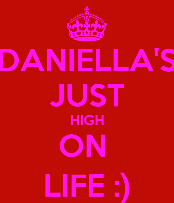 DANIELLA'S JUST HIGH ON  LIFE :)