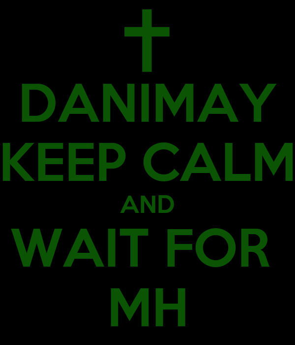 DANIMAY KEEP CALM AND WAIT FOR  MH