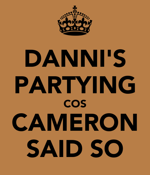DANNI'S PARTYING COS CAMERON SAID SO