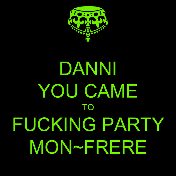 DANNI YOU CAME TO FUCKING PARTY MON~FRERE