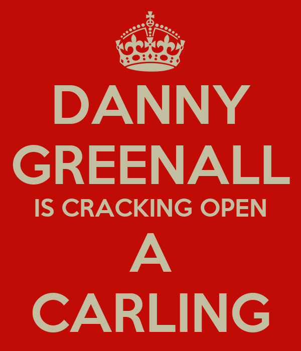 DANNY GREENALL IS CRACKING OPEN A CARLING