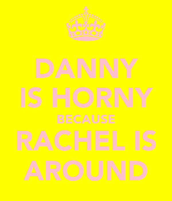 DANNY IS HORNY BECAUSE RACHEL IS AROUND