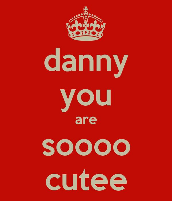 danny you are soooo cutee