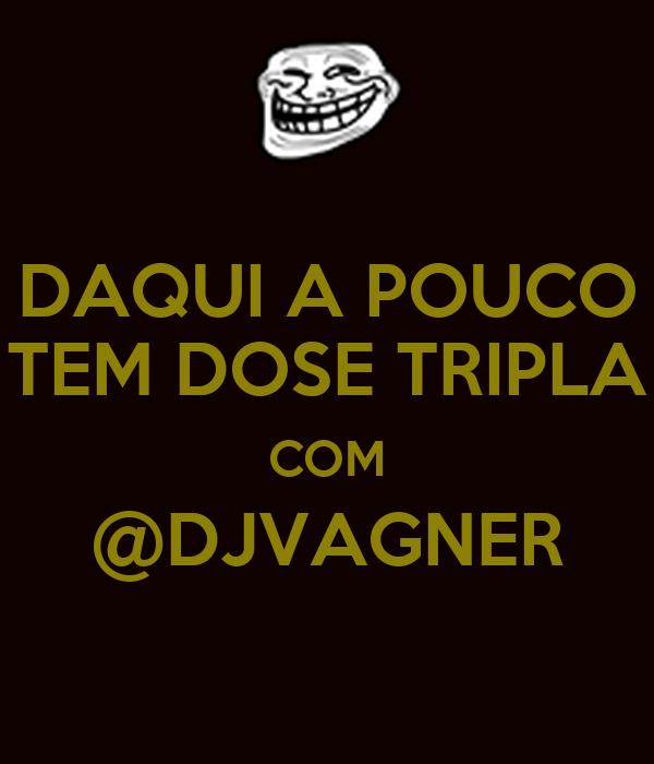 DAQUI A POUCO TEM DOSE TRIPLA COM @DJVAGNER