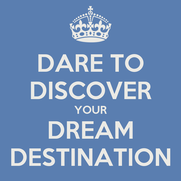 DARE TO DISCOVER YOUR DREAM DESTINATION