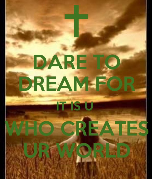 DARE TO DREAM FOR IT IS U  WHO CREATES UR WORLD