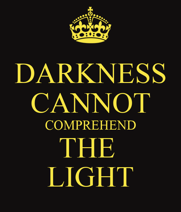 DARKNESS CANNOT COMPREHEND THE  LIGHT