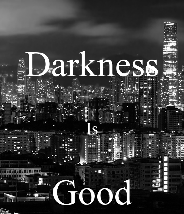 Darkness  Is  Good