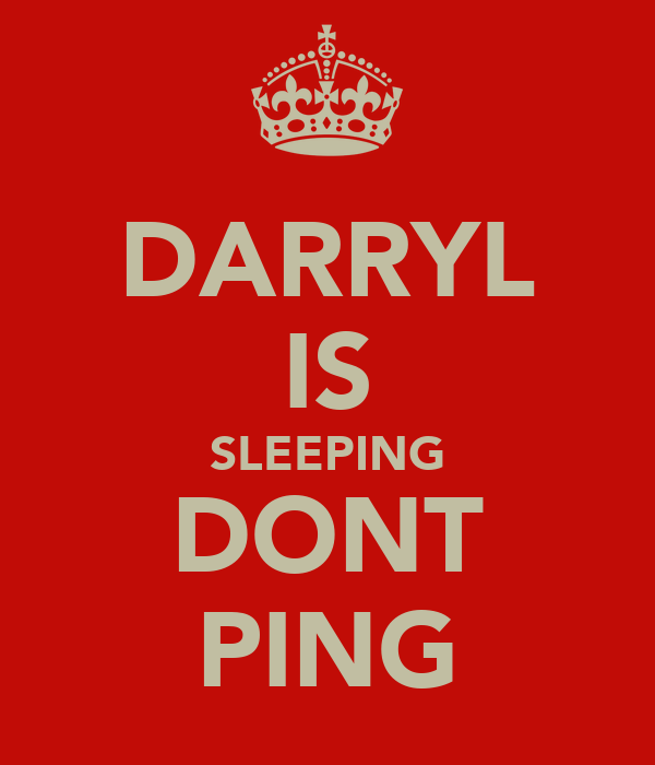 DARRYL IS SLEEPING DONT PING
