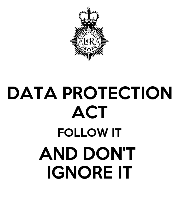 DATA PROTECTION ACT FOLLOW IT AND DON'T  IGNORE IT