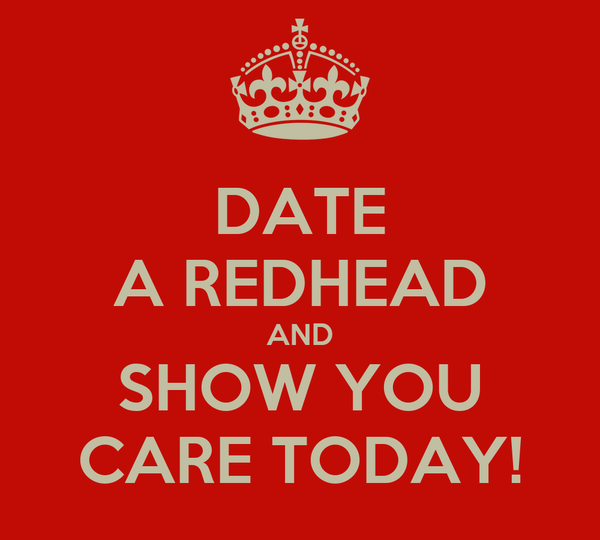 DATE A REDHEAD AND SHOW YOU CARE TODAY!