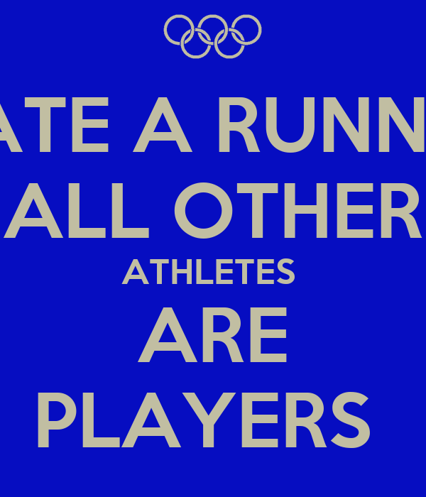 DATE A RUNNER ALL OTHER ATHLETES  ARE PLAYERS