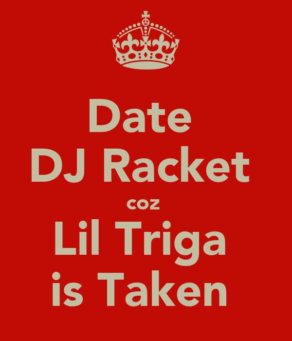 Date  DJ Racket  coz  Lil Triga  is Taken
