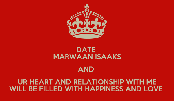 DATE  MARWAAN ISAAKS AND  UR HEART AND RELATIONSHIP WITH ME WILL BE FILLED WITH HAPPINESS AND LOVE
