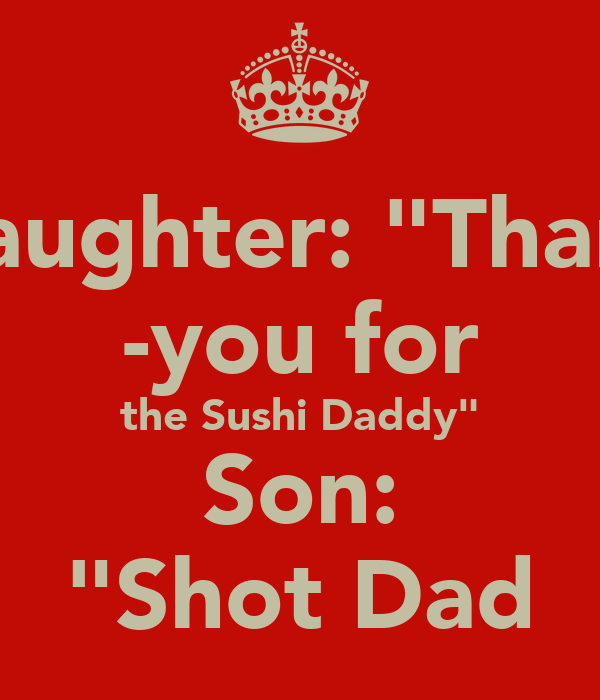 "Daughter: ""Thank -you for the Sushi Daddy"" Son: ""Shot Dad"