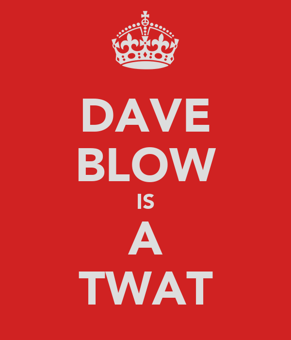 DAVE BLOW IS A TWAT