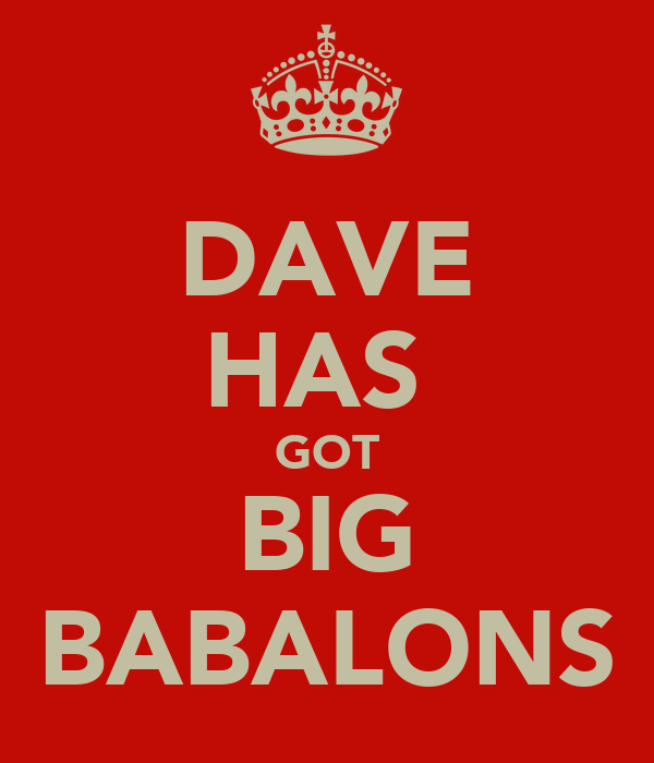 DAVE HAS  GOT BIG BABALONS