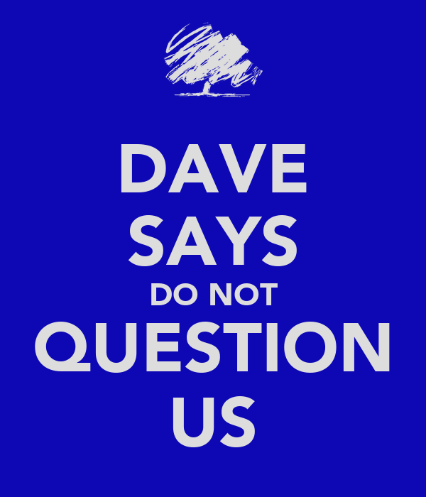 DAVE SAYS DO NOT QUESTION US