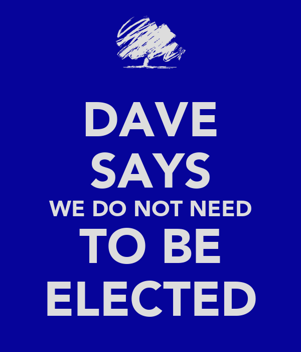 DAVE SAYS WE DO NOT NEED TO BE ELECTED