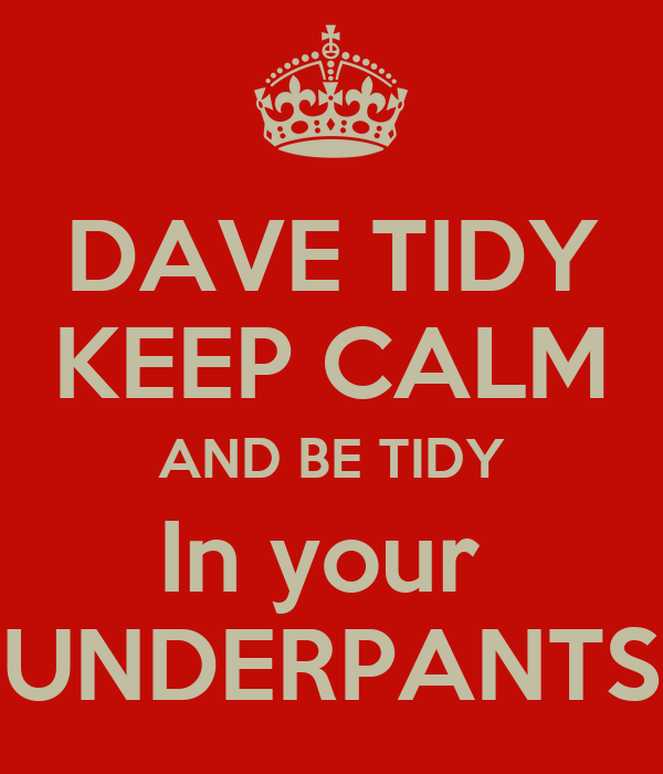 DAVE TIDY KEEP CALM AND BE TIDY In your  UNDERPANTS