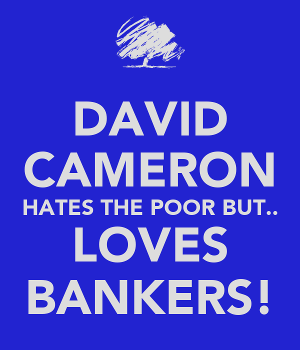 DAVID CAMERON HATES THE POOR BUT.. LOVES BANKERS!