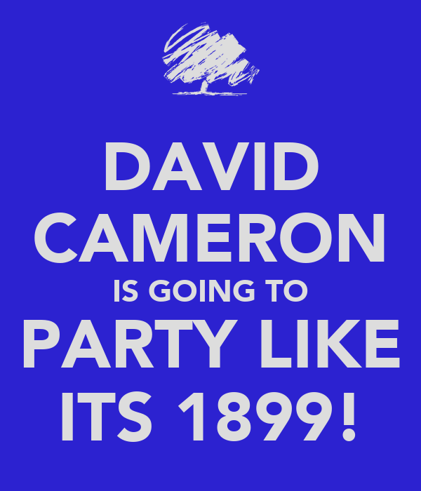 DAVID CAMERON IS GOING TO PARTY LIKE ITS 1899!