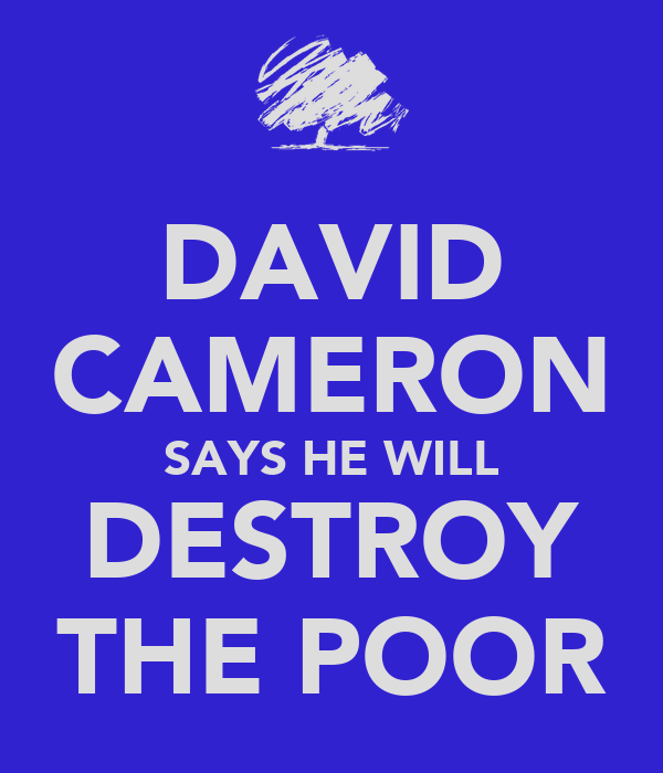 DAVID CAMERON SAYS HE WILL DESTROY THE POOR