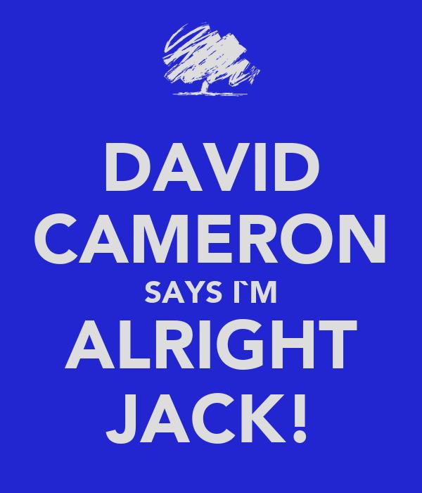 DAVID CAMERON SAYS I`M ALRIGHT JACK!