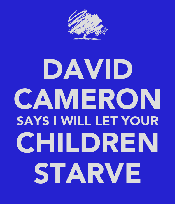 DAVID CAMERON SAYS I WILL LET YOUR CHILDREN STARVE