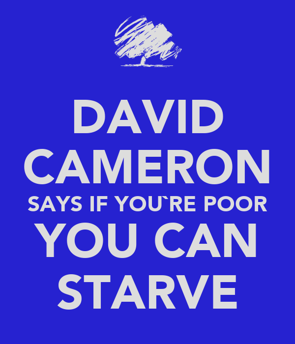 DAVID CAMERON SAYS IF YOU`RE POOR YOU CAN STARVE