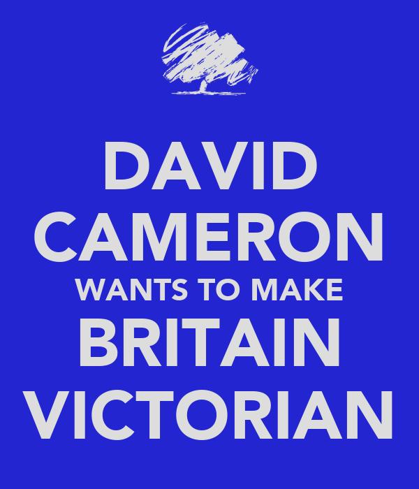 DAVID CAMERON WANTS TO MAKE BRITAIN VICTORIAN