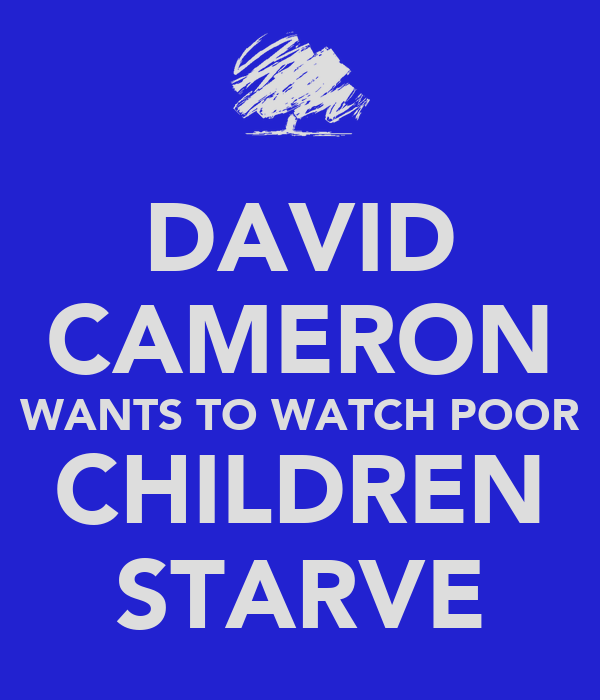 DAVID CAMERON WANTS TO WATCH POOR CHILDREN STARVE