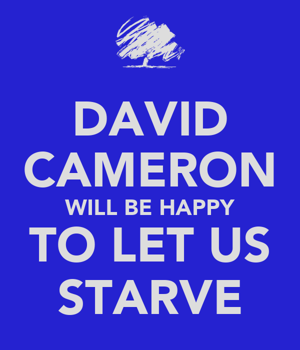 DAVID CAMERON WILL BE HAPPY TO LET US STARVE
