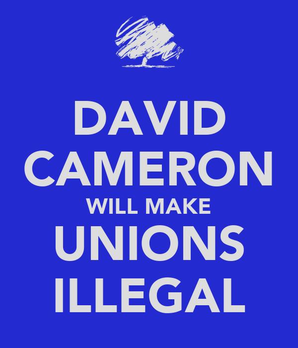 DAVID CAMERON WILL MAKE UNIONS ILLEGAL