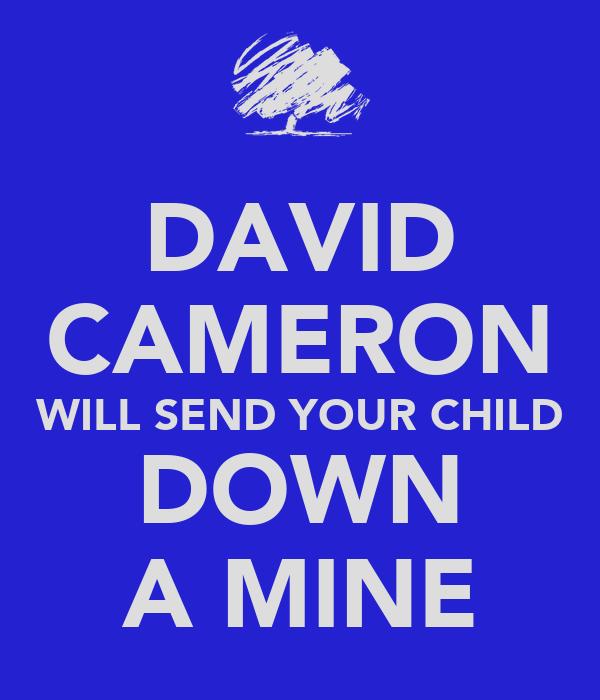 DAVID CAMERON WILL SEND YOUR CHILD DOWN A MINE