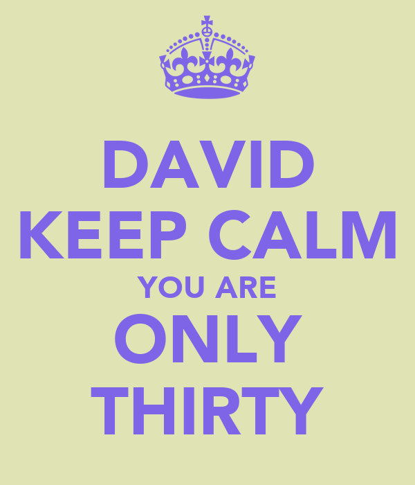 DAVID KEEP CALM YOU ARE ONLY THIRTY