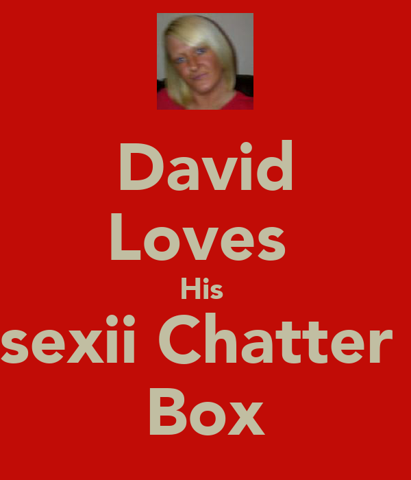 David Loves  His  sexii Chatter  Box