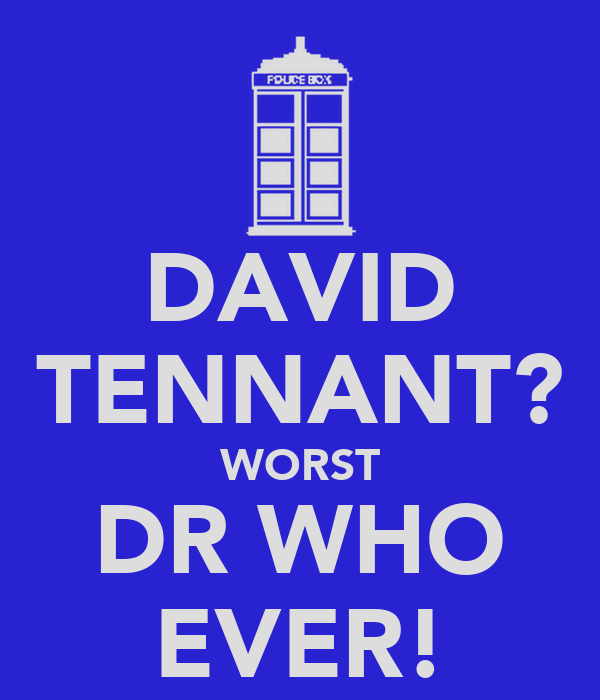 DAVID TENNANT? WORST DR WHO EVER!