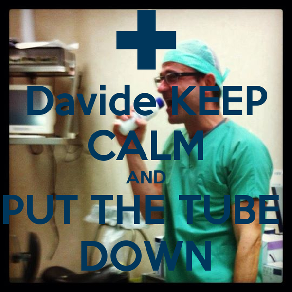 Davide KEEP CALM AND PUT THE TUBE  DOWN