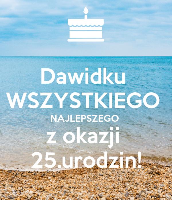 Dawidku  WSZYSTKIEGO  NAJLEPSZEGO  z okazji  25.urodzin!