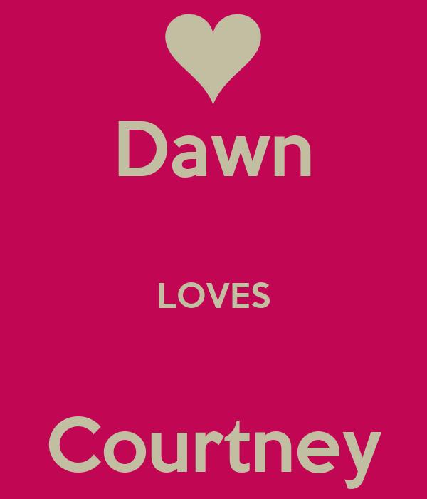 Dawn  LOVES   Courtney