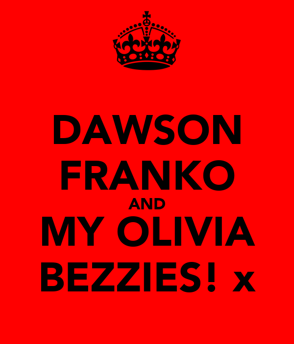 DAWSON FRANKO AND MY OLIVIA BEZZIES! x