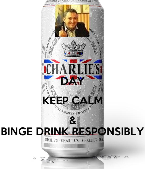 DAY KEEP CALM & BINGE DRINK RESPONSIBLY