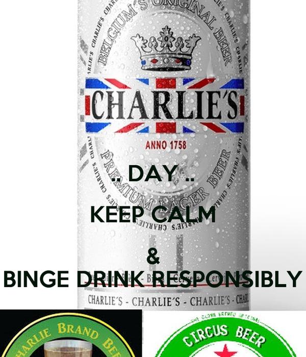 .. DAY .. KEEP CALM & BINGE DRINK RESPONSIBLY