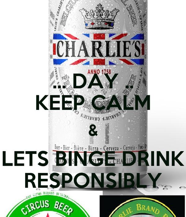 ... DAY .. KEEP CALM & LETS BINGE DRINK RESPONSIBLY