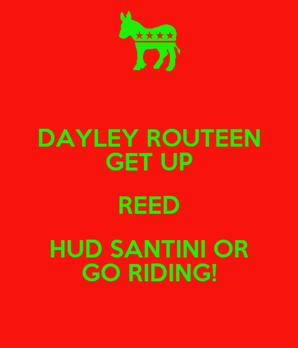 DAYLEY ROUTEEN GET UP REED HUD SANTINI OR GO RIDING!