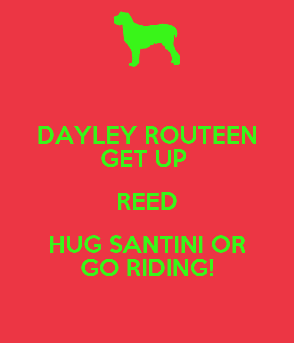 DAYLEY ROUTEEN GET UP  REED HUG SANTINI OR GO RIDING!