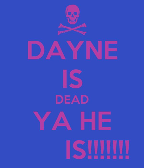 DAYNE IS DEAD YA HE        IS!!!!!!!